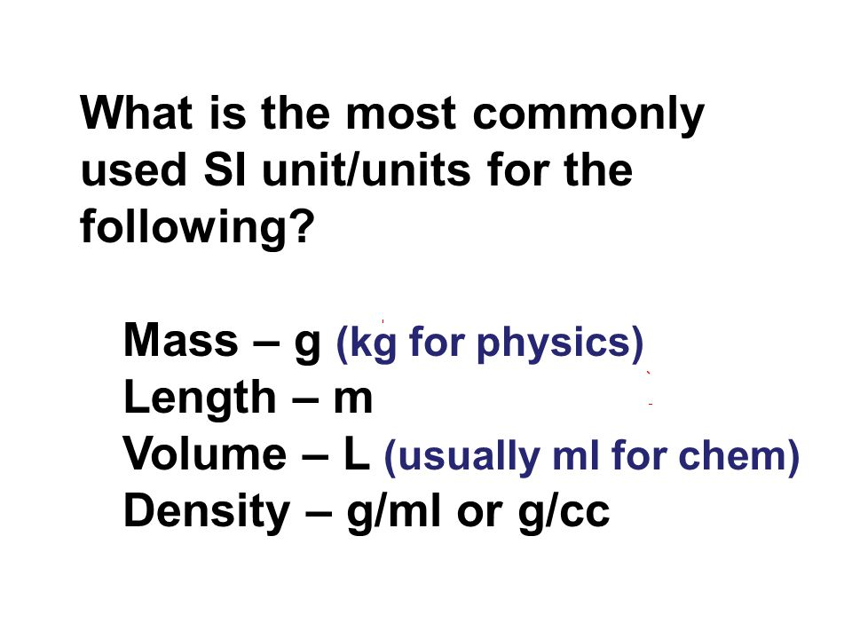 What is the most commonly used SI unit/units for the following? Mass – g (kg for physics) Length – m Volume – L (usually ml for chem) Density – g/ml o