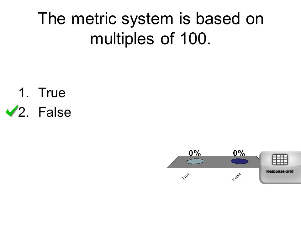 The metric system is based on multiples of 100. 1.True 2.False Response Grid