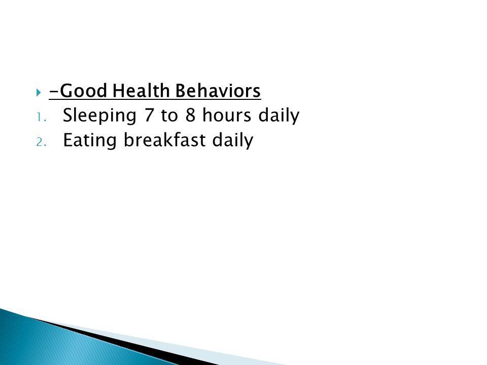  -Good Health Behaviors 1. Sleeping 7 to 8 hours daily 2. Eating breakfast daily