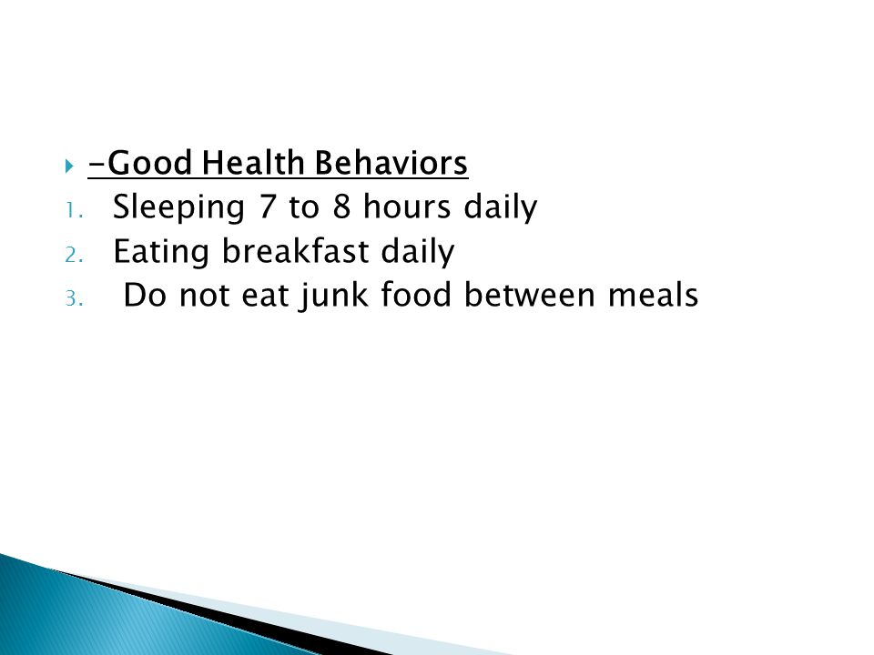 -Good Health Behaviors 1. Sleeping 7 to 8 hours daily 2. Eating breakfast daily 3. Do not eat junk food between meals