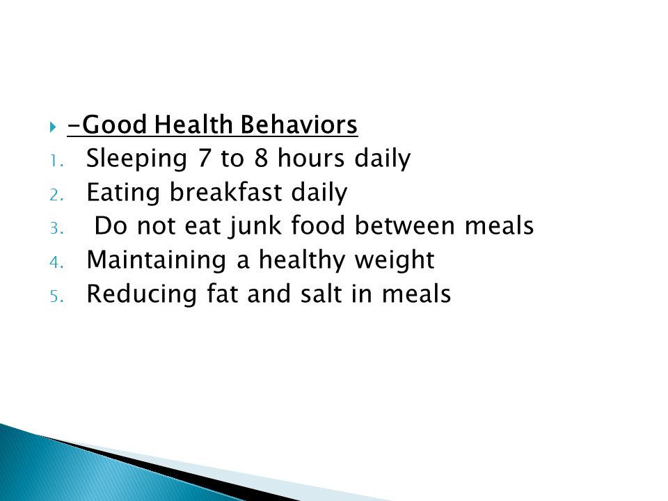  -Good Health Behaviors 1. Sleeping 7 to 8 hours daily 2. Eating breakfast daily 3. Do not eat junk food between meals 4. Maintaining a healthy weigh