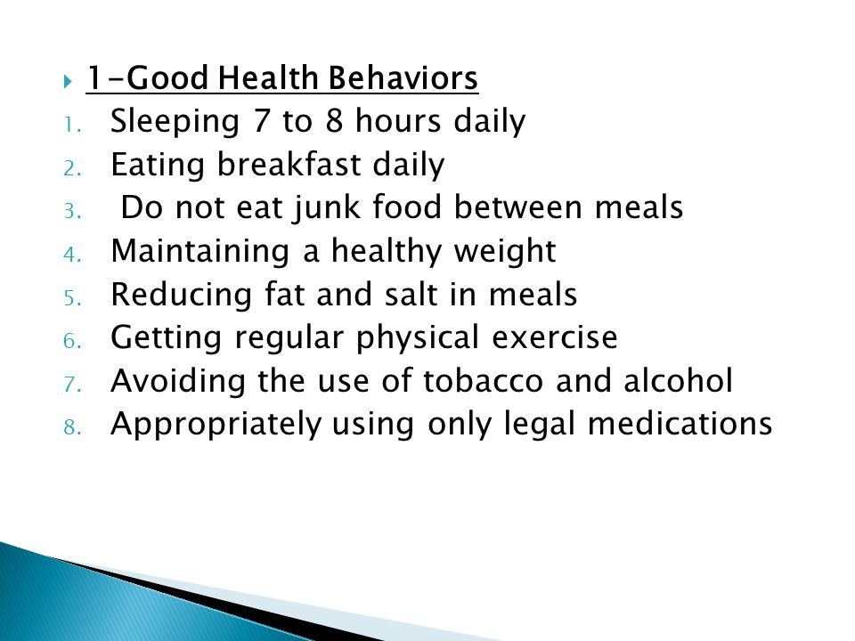  1-Good Health Behaviors 1. Sleeping 7 to 8 hours daily 2. Eating breakfast daily 3. Do not eat junk food between meals 4. Maintaining a healthy weig