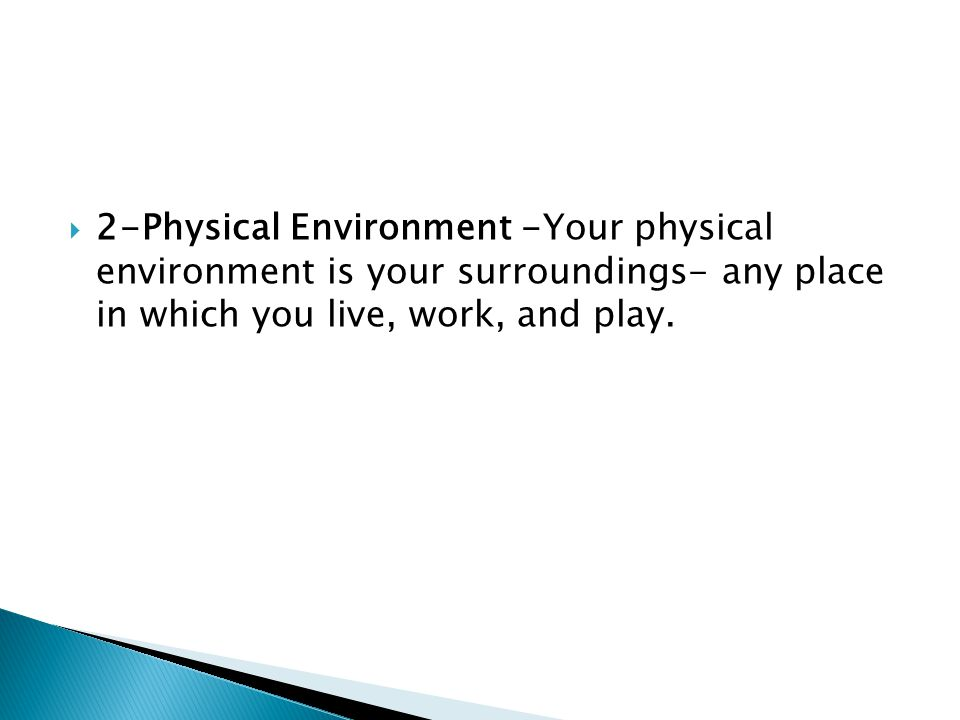  2-Physical Environment -Your physical environment is your surroundings- any place in which you live, work, and play.