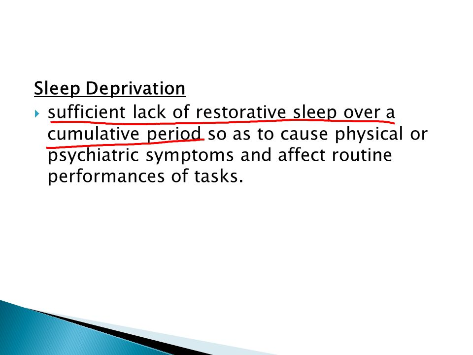 Sleep Deprivation  sufficient lack of restorative sleep over a cumulative period so as to cause physical or psychiatric symptoms and affect routine p