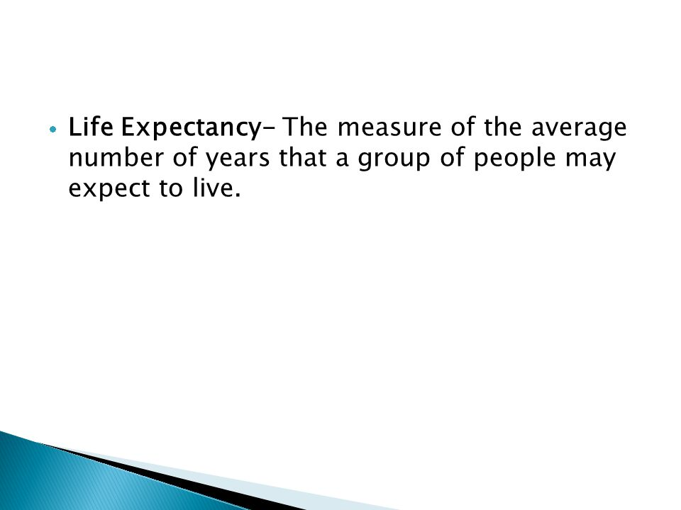  Life Expectancy- The measure of the average number of years that a group of people may expect to live.