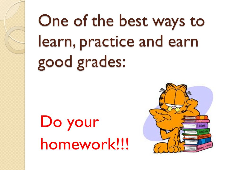 One of the best ways to learn, practice and earn good grades: Do your homework!!!