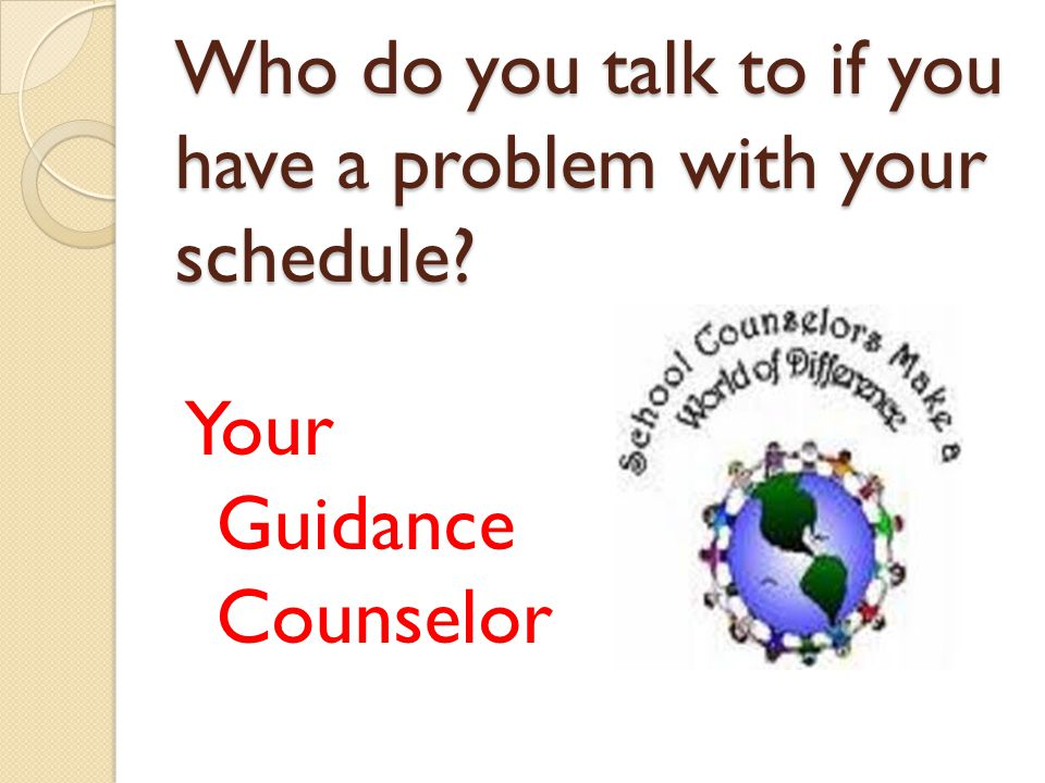 Who do you talk to if you have a problem with your schedule? Your Guidance Counselor