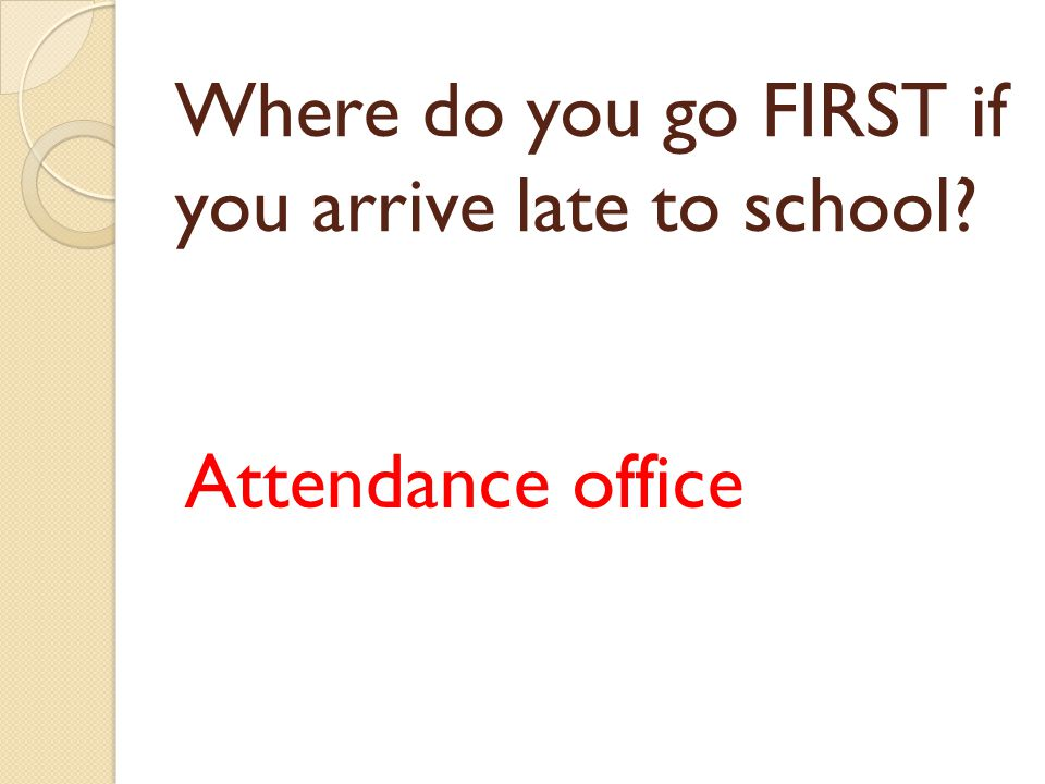 Where do you go FIRST if you arrive late to school? Attendance office