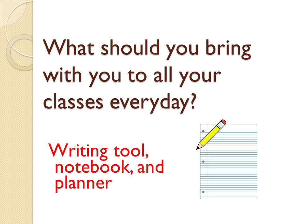 What should you bring with you to all your classes everyday? Writing tool, notebook, and planner