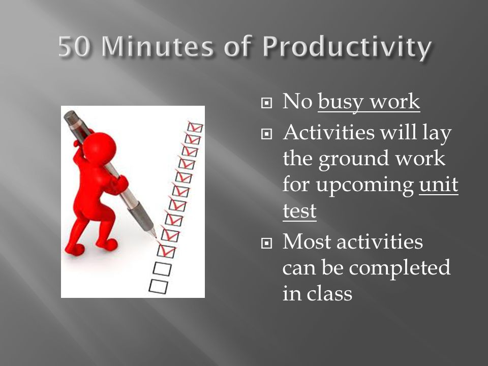  No busy work  Activities will lay the ground work for upcoming unit test  Most activities can be completed in class