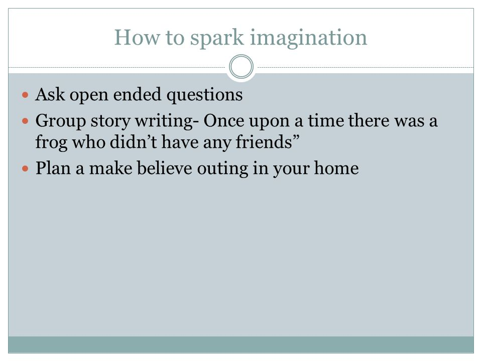 How to spark imagination Ask open ended questions Group story writing- Once upon a time there was a frog who didn't have any friends Plan a make believe outing in your home