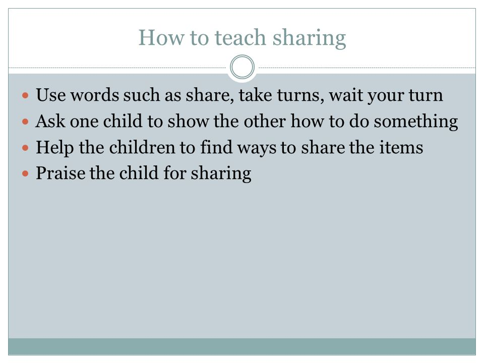 How to teach sharing Use words such as share, take turns, wait your turn Ask one child to show the other how to do something Help the children to find ways to share the items Praise the child for sharing