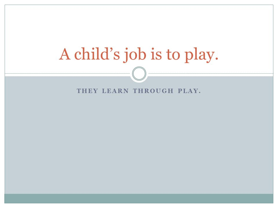 THEY LEARN THROUGH PLAY. A child's job is to play.
