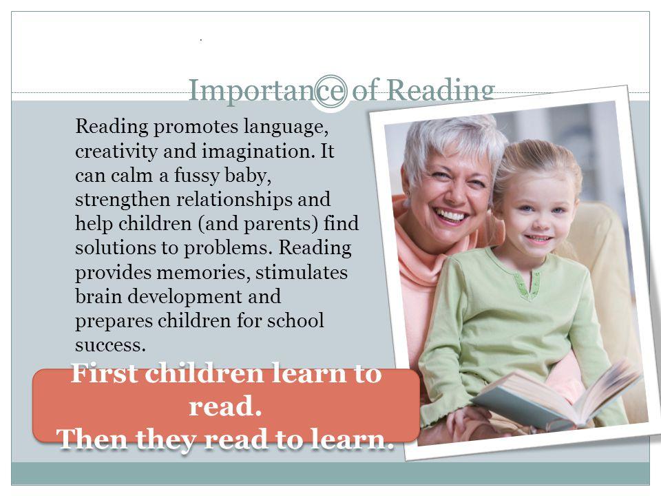 Importance of Reading Reading promotes language, creativity and imagination.