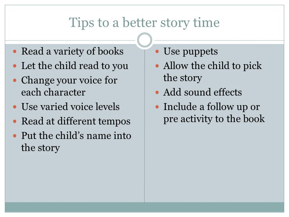 Tips to a better story time Read a variety of books Let the child read to you Change your voice for each character Use varied voice levels Read at different tempos Put the child's name into the story Use puppets Allow the child to pick the story Add sound effects Include a follow up or pre activity to the book