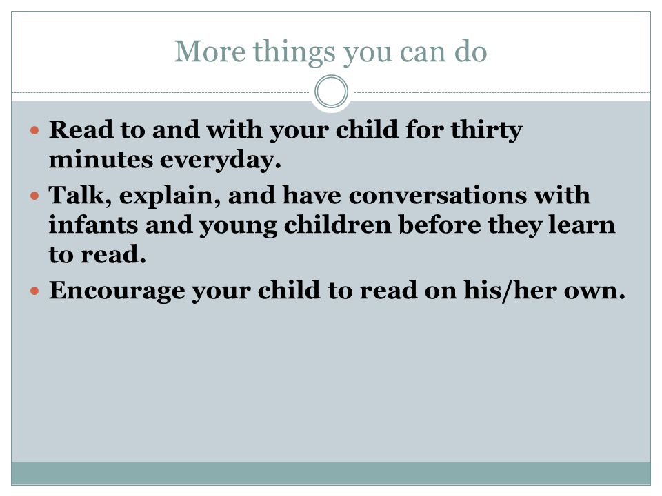 More things you can do Read to and with your child for thirty minutes everyday.