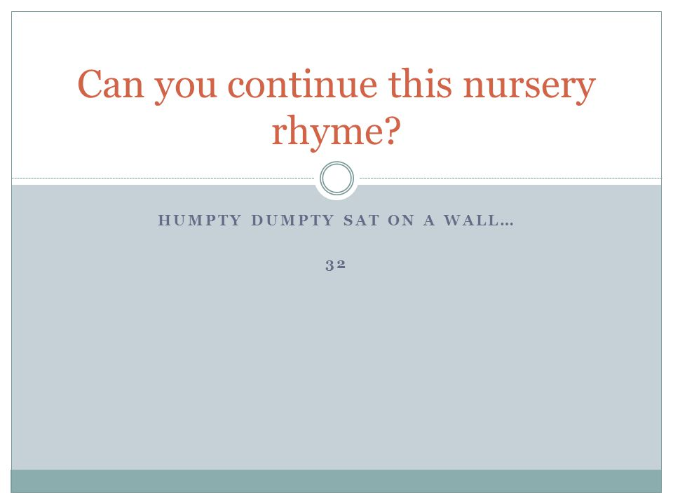 HUMPTY DUMPTY SAT ON A WALL… 32 Can you continue this nursery rhyme