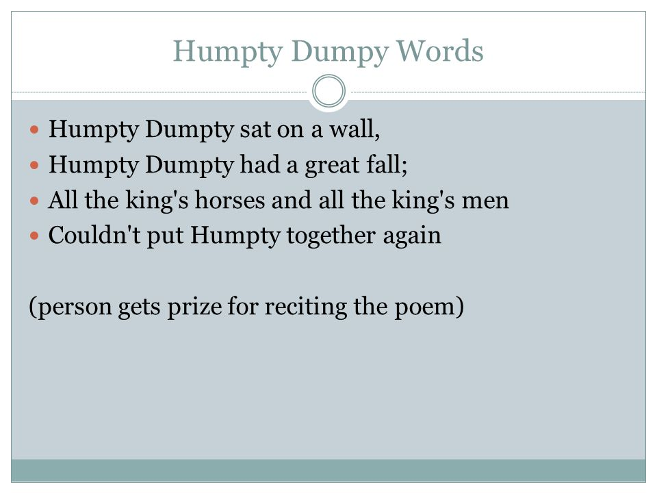 Humpty Dumpy Words Humpty Dumpty sat on a wall, Humpty Dumpty had a great fall; All the king s horses and all the king s men Couldn t put Humpty together again (person gets prize for reciting the poem)