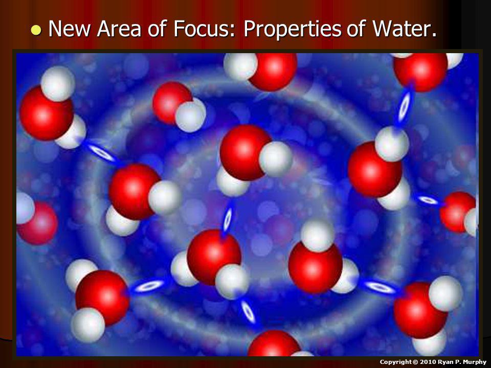 New Area of Focus: Properties of Water. New Area of Focus: Properties of Water. Copyright © 2010 Ryan P. Murphy