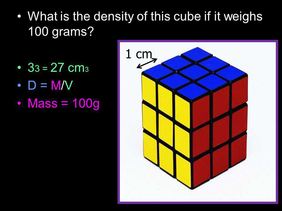 What is the density of this cube if it weighs 100 grams 3 3 = 27 cm 3 D = M/V Mass = 100g 1 cm