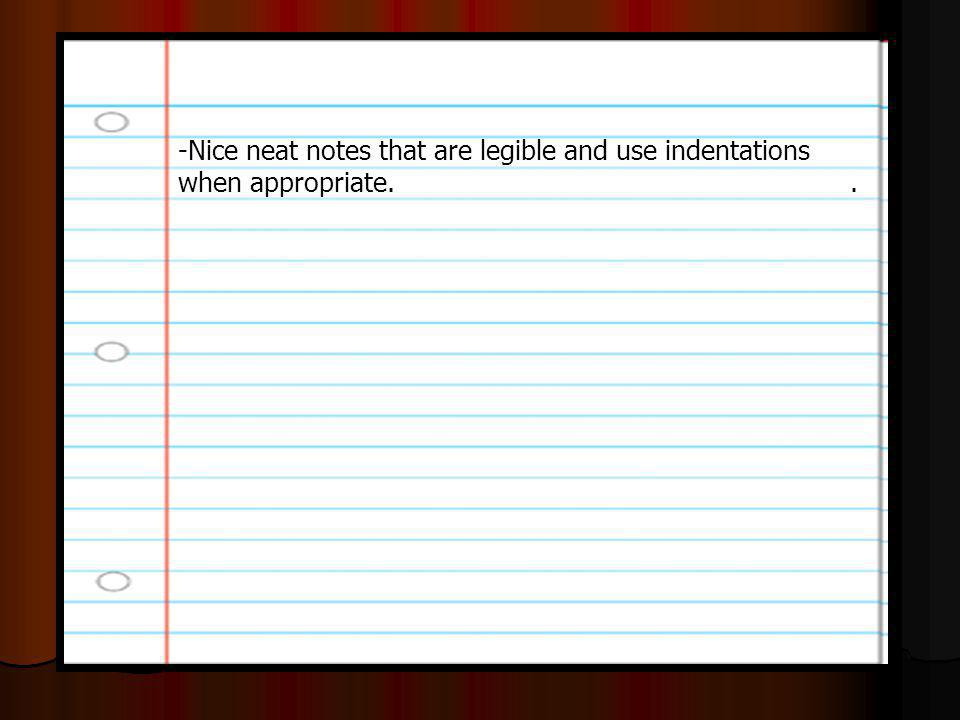 -Nice neat notes that are legible and use indentations when appropriate..