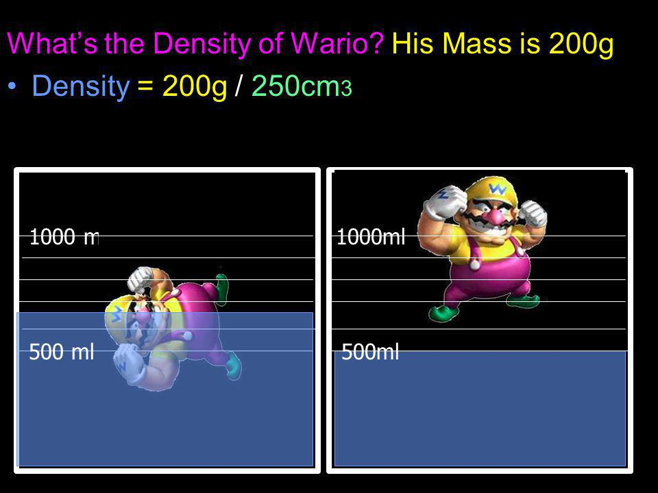What's the Density of Wario His Mass is 200g Density = 200g / 250cm 3 1000 ml 500ml