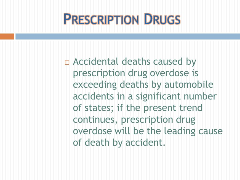  Accidental deaths caused by prescription drug overdose is exceeding deaths by automobile accidents in a significant number of states; if the present trend continues, prescription drug overdose will be the leading cause of death by accident.