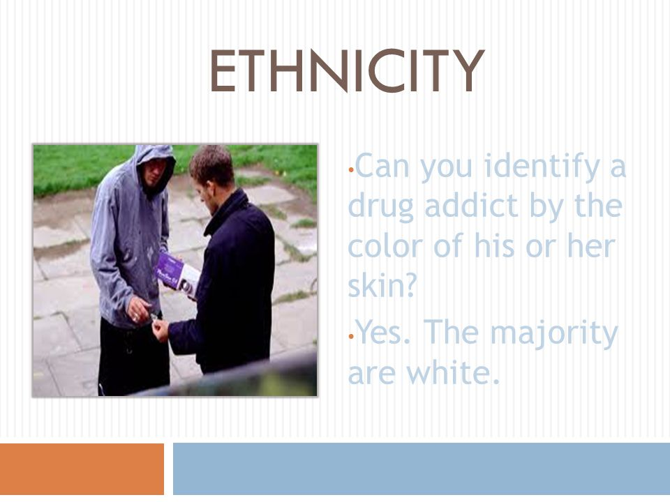 ETHNICITY Can you identify a drug addict by the color of his or her skin.