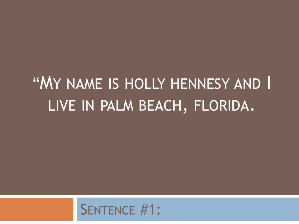 M Y NAME IS HOLLY HENNESY AND I LIVE IN PALM BEACH, FLORIDA. S ENTENCE #1: