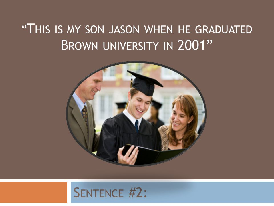 T HIS IS MY SON JASON WHEN HE GRADUATED B ROWN UNIVERSITY IN 2001 S ENTENCE #2: