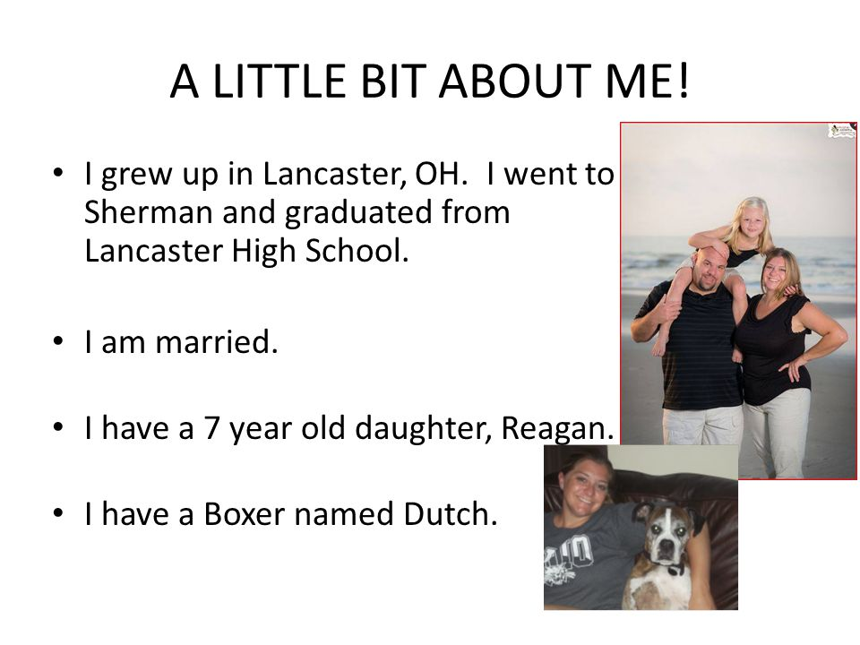 A LITTLE BIT ABOUT ME! I grew up in Lancaster, OH. I went to Sherman and graduated from Lancaster High School. I am married. I have a 7 year old daugh