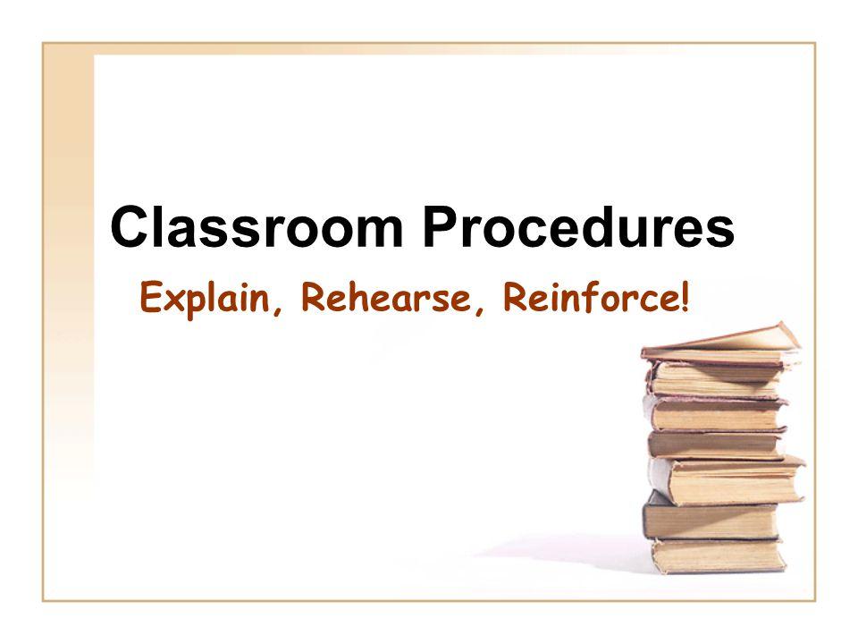 Classroom Procedures Explain, Rehearse, Reinforce!