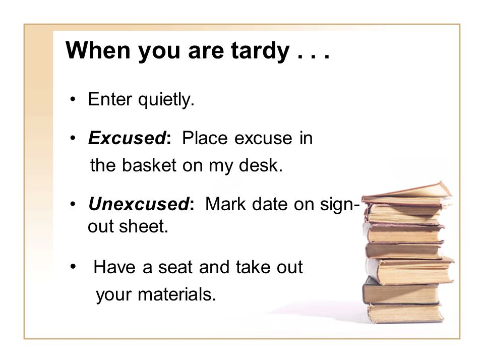 When you are tardy... Enter quietly. Excused: Place excuse in the basket on my desk. Unexcused: Mark date on sign- out sheet. Have a seat and take out