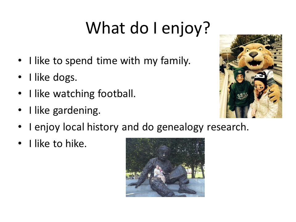 What do I enjoy? I like to spend time with my family. I like dogs. I like watching football. I like gardening. I enjoy local history and do genealogy