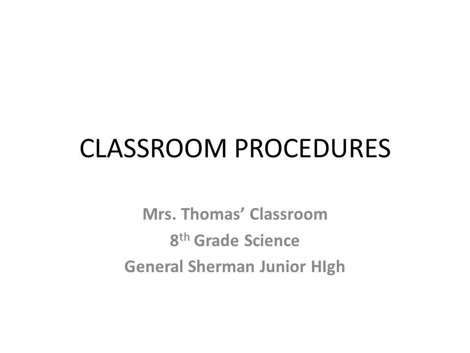 CLASSROOM PROCEDURES Mrs. Thomas' Classroom 8 th Grade Science General Sherman Junior HIgh