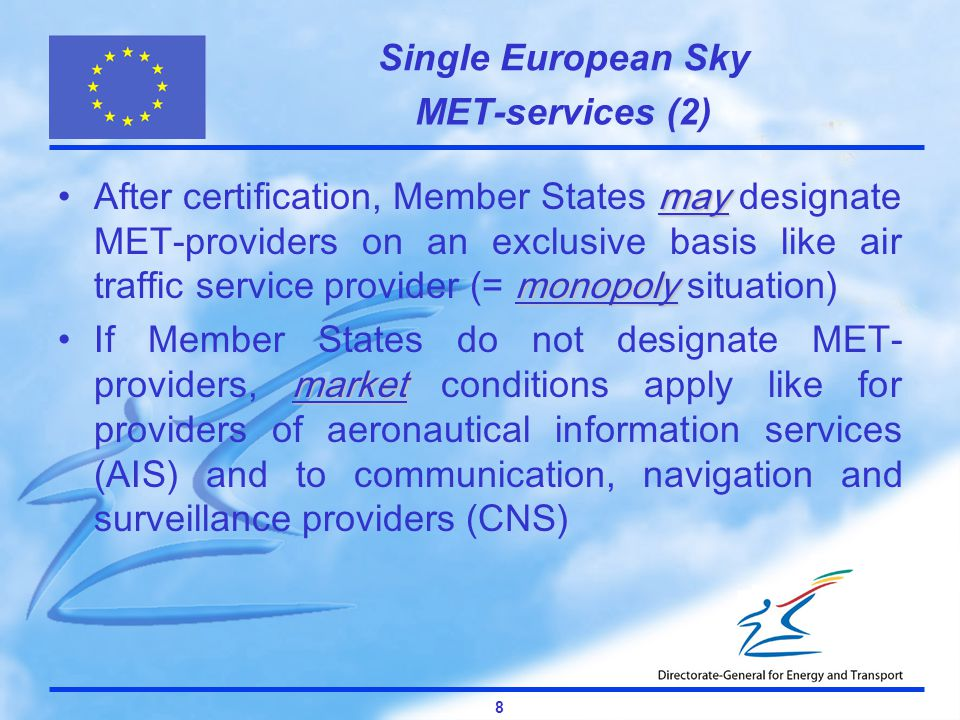 Single European Sky 8 MET-services (2) may monopolyAfter certification, Member States may designate MET-providers on an exclusive basis like air traffic service provider (= monopoly situation) marketIf Member States do not designate MET- providers, market conditions apply like for providers of aeronautical information services (AIS) and to communication, navigation and surveillance providers (CNS)