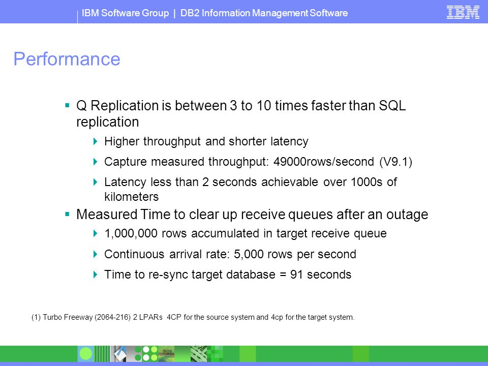 IBM Software Group | DB2 Information Management Software Performance  Q Replication is between 3 to 10 times faster than SQL replication  Higher thr