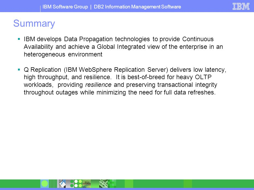 IBM Software Group | DB2 Information Management Software Summary  IBM develops Data Propagation technologies to provide Continuous Availability and a