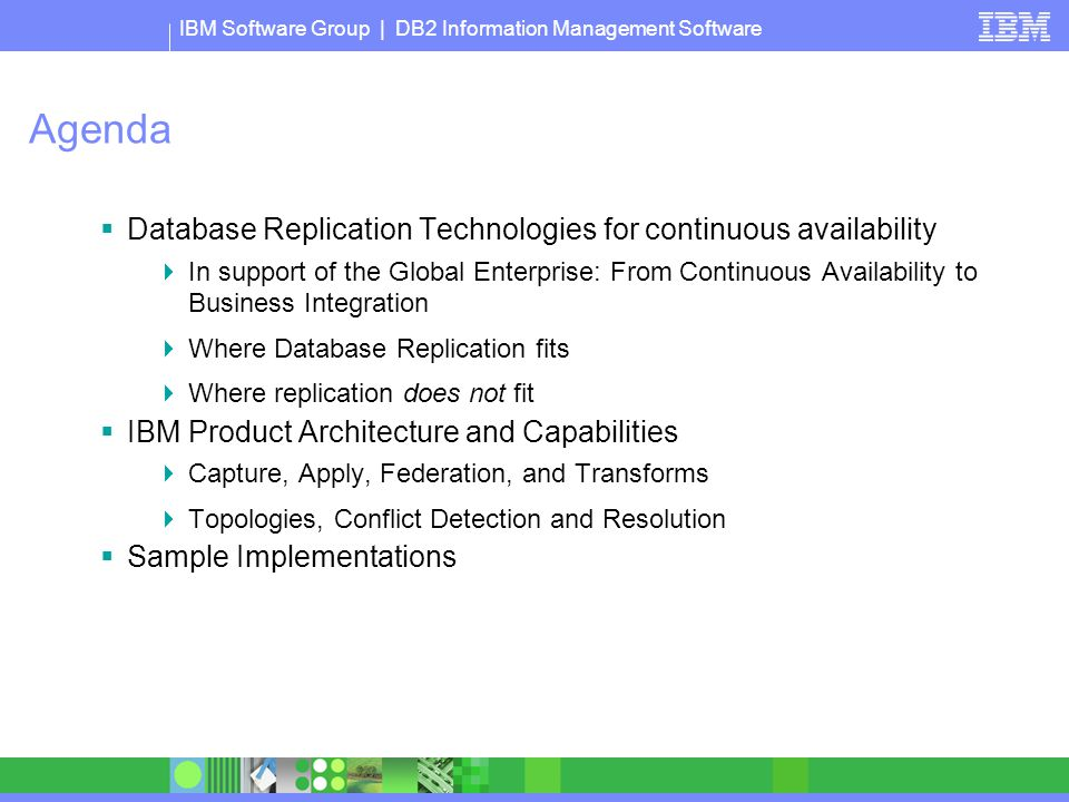 IBM Software Group | DB2 Information Management Software Agenda  Database Replication Technologies for continuous availability  In support of the Global Enterprise: From Continuous Availability to Business Integration  Where Database Replication fits  Where replication does not fit  IBM Product Architecture and Capabilities  Capture, Apply, Federation, and Transforms  Topologies, Conflict Detection and Resolution  Sample Implementations