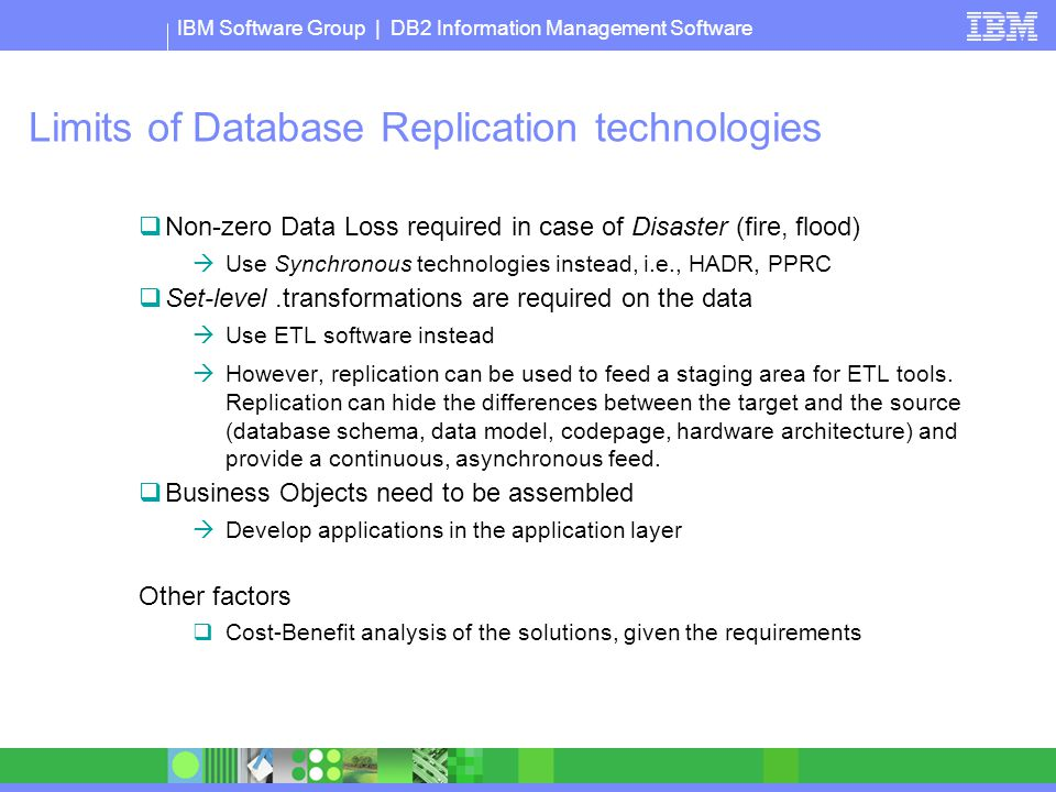 IBM Software Group | DB2 Information Management Software Limits of Database Replication technologies  Non-zero Data Loss required in case of Disaster