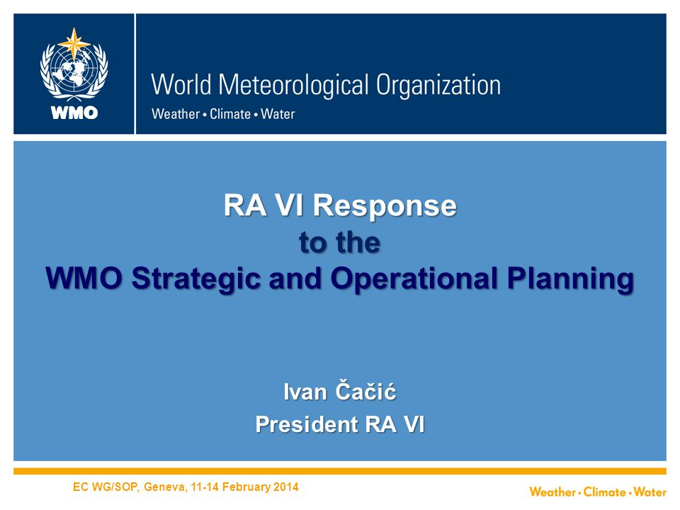 WMO RA VI Response to the WMO Strategic and Operational Planning Ivan Čačić President RA VI EC WG/SOP, Geneva, 11-14 February 2014