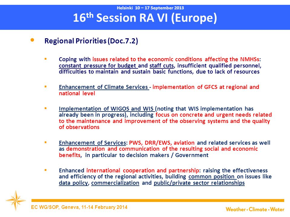 16 th Session RA VI (Europe) Regional Priorities (Doc.7.2)  Coping with issues related to the economic conditions affecting the NMHSs: constant pressure for budget and staff cuts, insufficient qualified personnel, difficulties to maintain and sustain basic functions, due to lack of resources  Enhancement of Climate Services - implementation of GFCS at regional and national level  Implementation of WIGOS and WIS (noting that WIS implementation has already been in progress), including focus on concrete and urgent needs related to the maintenance and improvement of the observing systems and the quality of observations  Enhancement of Services: PWS, DRR/EWS, aviation and related services as well as demonstration and communication of the resulting social and economic benefits, in particular to decision makers / Government  Enhanced international cooperation and partnership: raising the effectiveness and efficiency of the regional activities, building common position on issues like data policy, commercialization and public/private sector relationships EC WG/SOP, Geneva, 11-14 February 2014 Helsinki 10 – 17 September 2013
