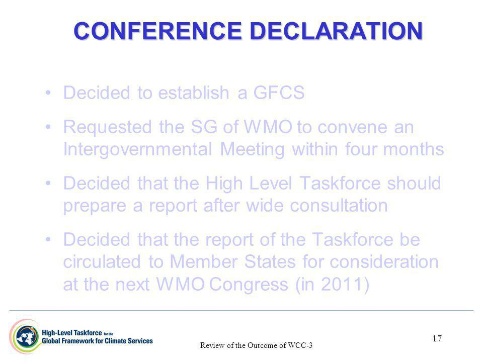 17 CONFERENCE DECLARATION CONFERENCE DECLARATION Decided to establish a GFCS Requested the SG of WMO to convene an Intergovernmental Meeting within fo