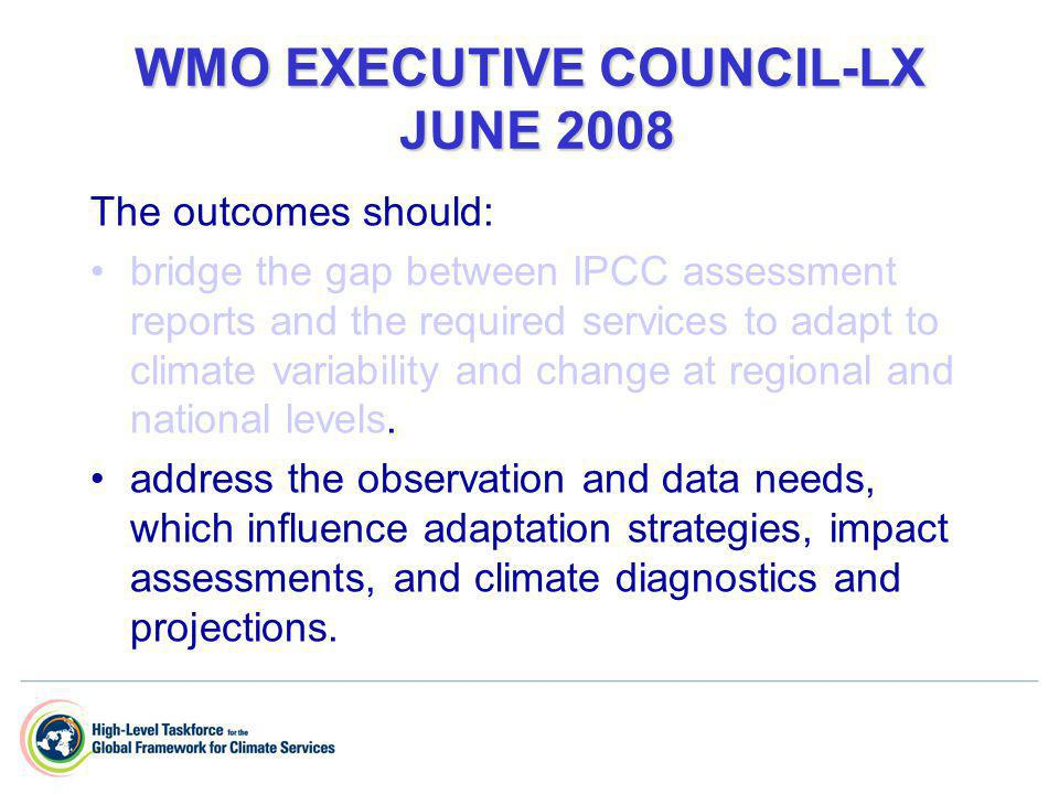 WMO EXECUTIVE COUNCIL-LX (CONT.) The outcomes should: include an action that enhances the provision of climate prediction and information services for their integration into decision-making, to make the world safer; to enhance socio- economic well being; to spur growth by contributing to disaster risk reduction; and adaptation to climate variability and change; thus contributing to the achievements of the United Nations Millennium Development Goals (MDGs).