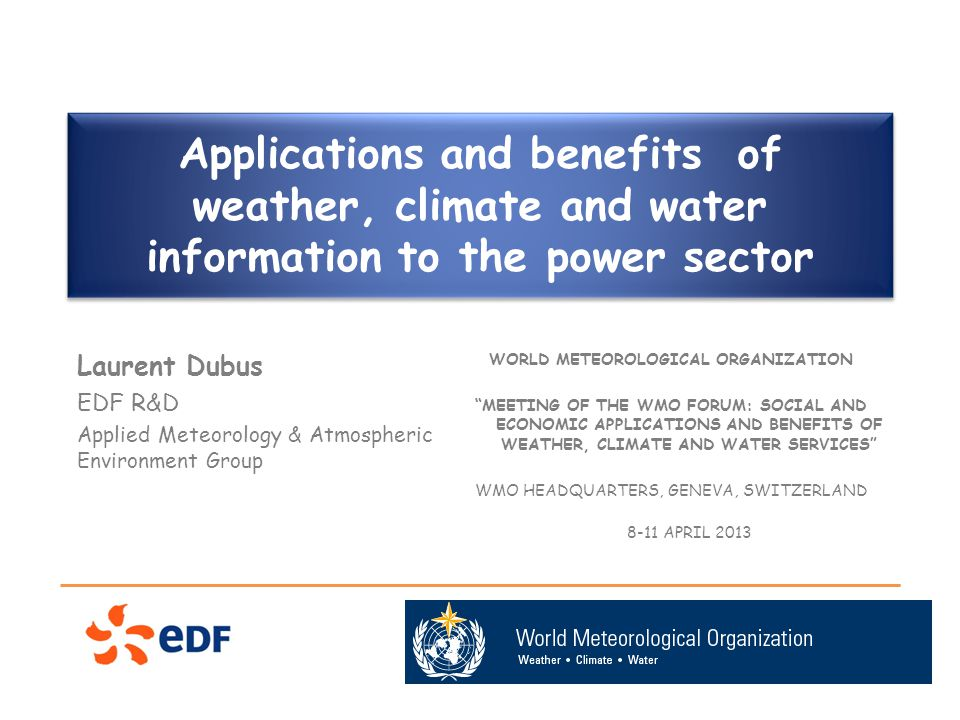Applications and benefits of weather, climate and water information to the power sector Laurent Dubus EDF R&D Applied Meteorology & Atmospheric Environment Group WORLD METEOROLOGICAL ORGANIZATION MEETING OF THE WMO FORUM: SOCIAL AND ECONOMIC APPLICATIONS AND BENEFITS OF WEATHER, CLIMATE AND WATER SERVICES WMO HEADQUARTERS, GENEVA, SWITZERLAND 8-11 APRIL 2013