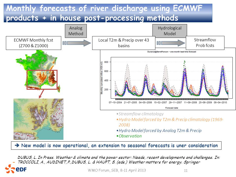 Monthly forecasts of river discharge using ECMWF products + in house post-processing methods WMO Forum, SEB, 8-11 April 2013 11 ECMWF Monthly fcst (Z700 & Z1000) Analog Method Hydrological Model Local T2m & Precip over 43 basins Streamflow Prob fcsts Streamflow climatology Hydro Model forced by T2m & Precip climatology (1969- 2008) Hydro Model forced by Analog T2m & Precip Observation  New model is now operational, an extension to seasonal forecasts is uner consideration DUBUS, L.