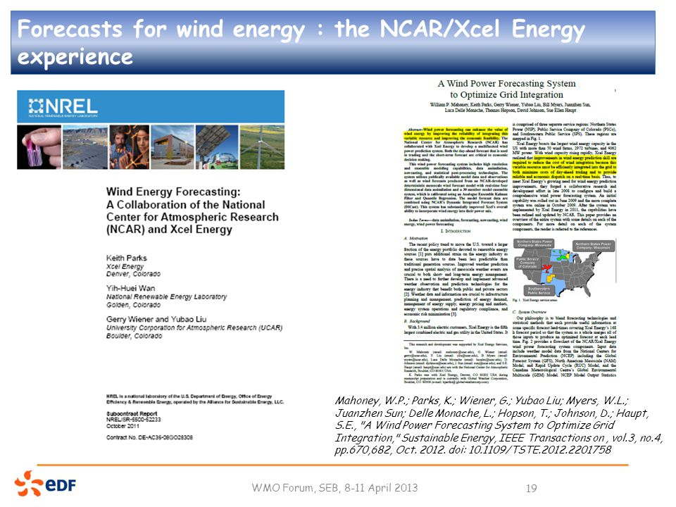 Forecasts for wind energy : the NCAR/Xcel Energy experience WMO Forum, SEB, 8-11 April 2013 19 Mahoney, W.P.; Parks, K.; Wiener, G.; Yubao Liu; Myers, W.L.; Juanzhen Sun; Delle Monache, L.; Hopson, T.; Johnson, D.; Haupt, S.E., A Wind Power Forecasting System to Optimize Grid Integration, Sustainable Energy, IEEE Transactions on, vol.3, no.4, pp.670,682, Oct.