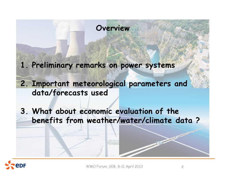 WMO Forum, SEB, 8-11 April 2013 2 Overview 1.Preliminary remarks on power systems 2.Important meteorological parameters and data/forecasts used 3.What about economic evaluation of the benefits from weather/water/climate data