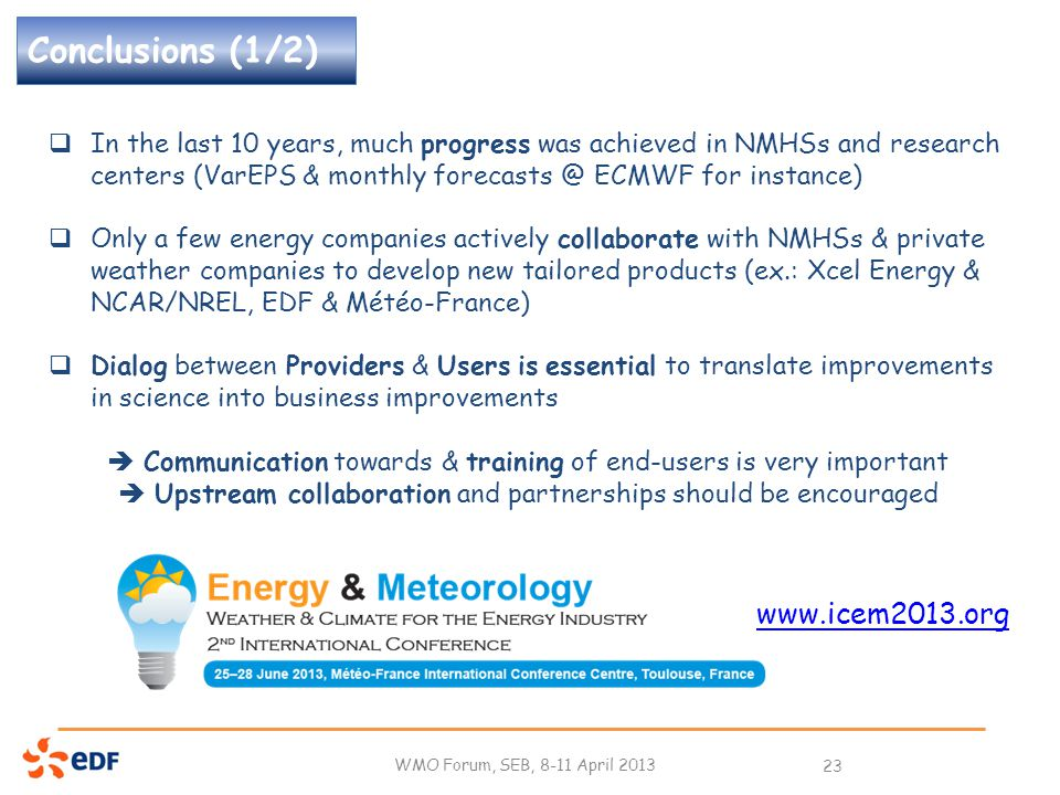 Conclusions (1/2) WMO Forum, SEB, 8-11 April 2013 23  In the last 10 years, much progress was achieved in NMHSs and research centers (VarEPS & monthly forecasts @ ECMWF for instance)  Only a few energy companies actively collaborate with NMHSs & private weather companies to develop new tailored products (ex.: Xcel Energy & NCAR/NREL, EDF & Météo-France)  Dialog between Providers & Users is essential to translate improvements in science into business improvements  Communication towards & training of end-users is very important  Upstream collaboration and partnerships should be encouraged www.icem2013.org