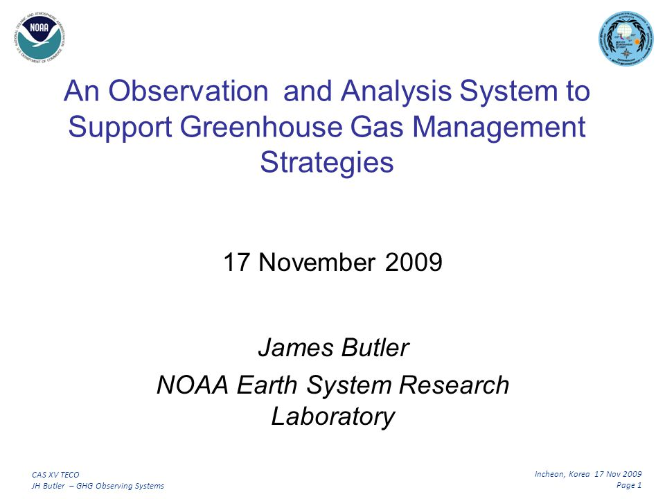 Incheon, Korea 17 Nov 2009 Page 2 CAS XV TECO JH Butler – GHG Observing Systems Outline Global Greenhouse Gas Monitoring Today An Emerging Need – Emission Reduction Verifying the Outcome of Greenhouse Gas Management Strategies Observing and Modeling Challenges